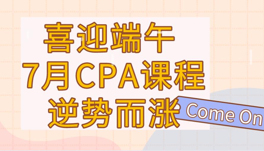 喜迎端午 7月CPA课程逆势而涨